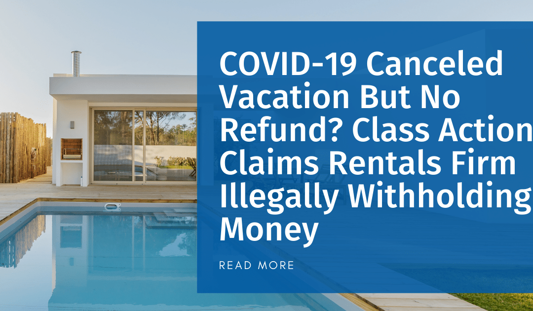 COVID-19 Canceled Vacation But No Refund? Class Action Claims Rentals Firm Illegally Withholding Money